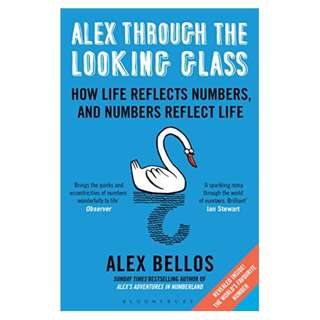 Alex Through the Looking Glass: How Life Reflects Numbers, and Numbers Reflect Life BY Alex Bellos