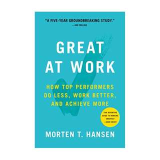 Great at Work: How Top Performers Do Less, Work Better, and Achieve More BY Morten Hansen