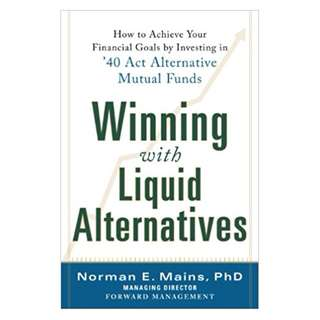 Winning With Liquid Alternatives: How to Achieve Your Financial Goals by Investing in '40 Act Alternative Mutual Funds BY  Norman Mains