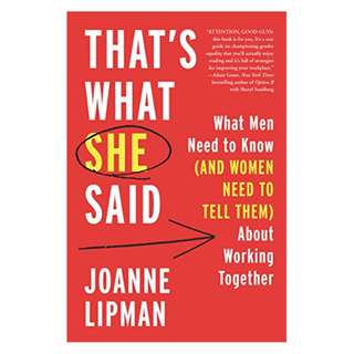 That's What She Said: What Men Need to Know (and Women Need to Tell Them) About Working Together BY Joanne Lipman