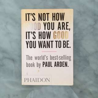 It's not how good you are but how good you want to be | Paul Arden