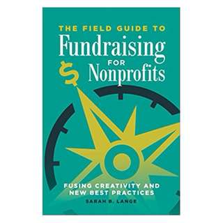 The Field Guide to Fundraising for Nonprofits: Fusing Creativity and New Best Practices Kindle Edition by Sarah Lange (Author)
