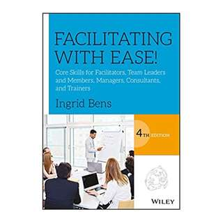 Facilitating with Ease!: Core Skills for Facilitators, Team Leaders and Members, Managers, Consultants, and Trainers 4th Edition, Kindle Edition by Ingrid Bens  (Author)