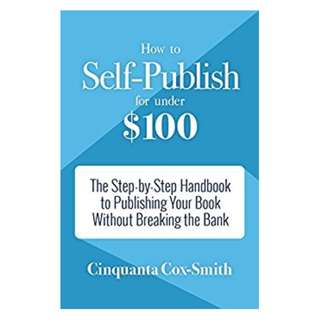 How to Self-Publish for Under $100: The Step-by-Step Handbook to Publishing Your Book Without Breaking the Bank Kindle Edition by Cinquanta Cox-Smith  (Author)
