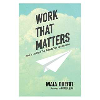 Work That Matters: Create a Livelihood That Reflects Your Core Intention Kindle Edition by Maia Duerr  (Author)