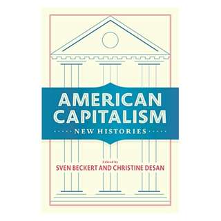 American Capitalism: New Histories (Columbia Studies in the History of U.S. Capitalism) Kindle Edition by Sven Beckert  (Author, Editor),‎ Christine Desan (Editor)