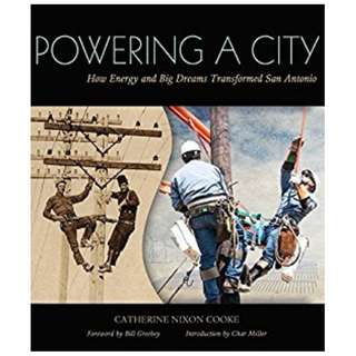 Powering a City: How Energy and Big Dreams Transformed San Antonio Kindle Edition by Catherine Nixon Cooke (Author), Bil Greehey (Foreword), Char Miller (Introduction)