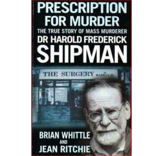 PRESCRIPTION FOR MURDER. The True Story of Mass Murderer Dr Harold Frederick Shipman