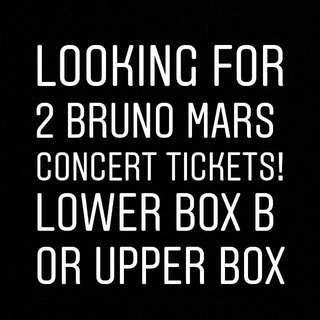 Looking for 2 BRUNO MARS tickets! Upper Box or Lower Box B!