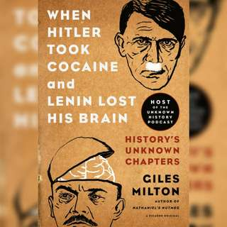 When Hitler Took Cocaine and Lenin Lost His Brain: History's Unknown Chapters by Giles Milton