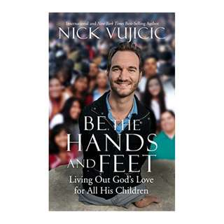 Be the Hands and Feet: Living Out God's Love for All His Children Kindle Edition by Nick Vujicic (Author)