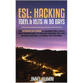 ESL: HACKING TOEFL & IELTS IN 90 DAYS (English As A Foreign Language, Hacking Language, Hacking English, Hacking Foreign Languages Book 3) Kindle Edition by JIMMY AKAMINI  (Author)