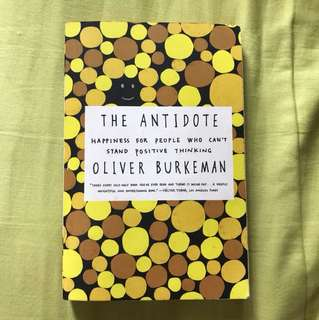 The Antidote Happiness For People Who Can't Stand Positive Thinking - Olivia Burkeman