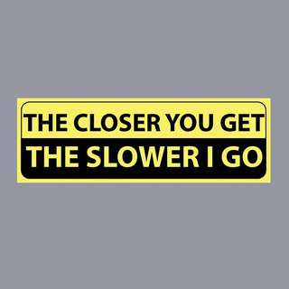 Funny Sticker -  THE CLOSER YOU GET, THE SLOWER I GO