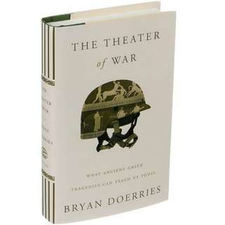 The Theater of War: What Ancient Greek Tragedies Can Teach Us Today by Bryan Doerries