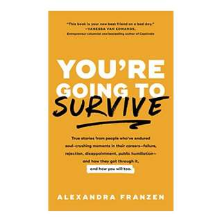 You're Going to Survive: True stories about adversity, rejection, defeat, terrible bosses, online trolls, 1-star Yelp reviews, and other soul-crushing experiences—and how to get through it BY Alexandra Franzen