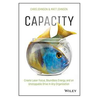 Capacity: Create Laser Focus, Boundless Energy, and an Unstoppable Drive In Any Organization BY Chris Johnson (Author),‎ Matt Johnson (Author)