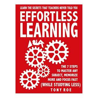 Effortless Learning: Learn The Secrets That Teachers Never Told You: Master Any Subject, Memorize More, And Focus Fast ( WHILE STUDYING LESS) BY Tony Roe