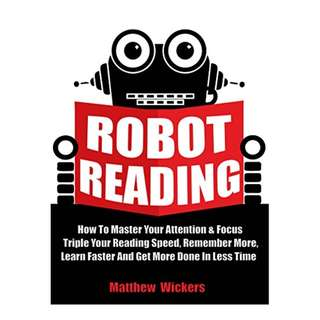 Speed Reading: Robot Reading: How To Master Your Attention And Focus, Triple Your Reading Speed, Remember More, Learn Faster And Get more Done In Less Time  BY Matthew Wickers