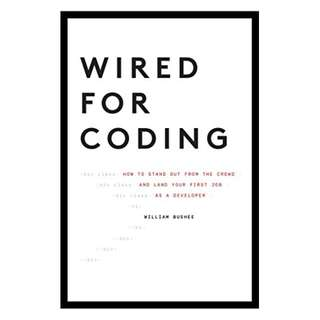 Wired For Coding: How to Stand Out From The Crowd and Land Your First Job as a Developer BY William Bushee