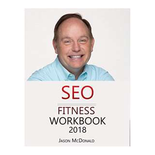 SEO Fitness Workbook: 2018 Edition: The Seven Steps to Search Engine Optimization Success on Google BY Jason McDonald