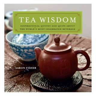 Tea Wisdom: Inspirational Quotes and Quips About the World's Most Celebrated Beverage BY Aaron Fisher