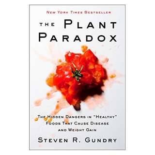 "The Plant Paradox: The Hidden Dangers in ""Healthy"" Foods That Cause Disease and Weight Gain BY Steven R. Gundry M.D."