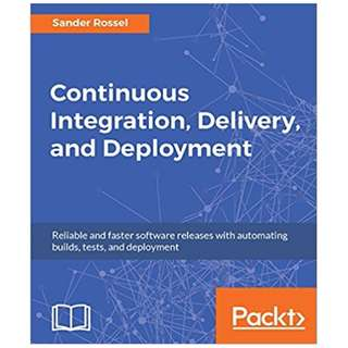 Continuous Integration, Delivery, and Deployment: Reliable and faster software releases with automating builds, tests, and deployment BY Sander Rossel