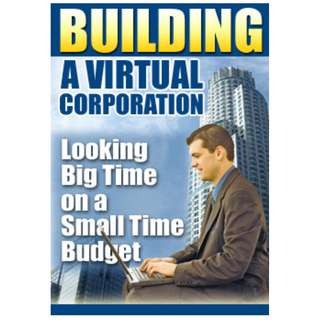 Building A Virtual Corporation: Looking Big Time On A Small Time Budget (137 Page Mega Full Colored eBook)