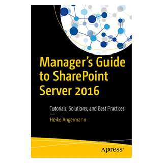 Manager's Guide to SharePoint Server 2016: Tutorials, Solutions, and Best Practices BY Heiko Angermann