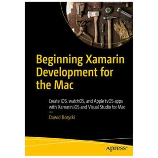 Beginning Xamarin Development for the Mac: Create iOS, watchOS, and Apple tvOS apps with Xamarin.iOS and Visual Studio for Mac BY Dawid Borycki