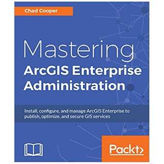 Mastering ArcGIS Enterprise Administration: Install, configure, and manage ArcGIS Enterprise to publish, optimize, and secure GIS services BY Chad Cooper