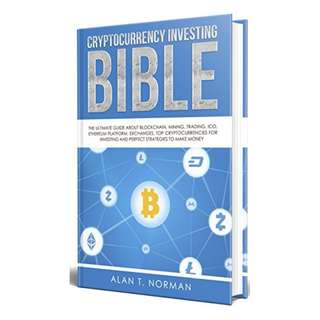 Cryptocurrency Investing Bible: The Ultimate Guide About Blockchain, Mining, Trading, ICO, Ethereum Platform, Exchanges, Top Cryptocurrencies for Investing and Perfect Strategies to Make Money BY Alan T. Norman