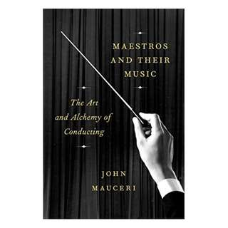 Maestros and Their Music: The Art and Alchemy of Conducting Kindle Edition by John Mauceri  (Author)