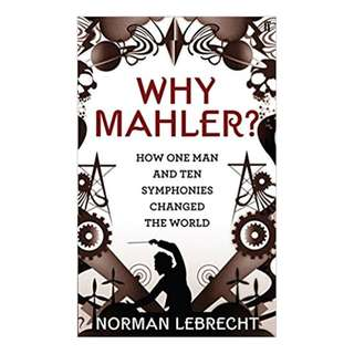 Why Mahler?: How One Man and Ten Symphonies Changed the World  – 2010 by Norman' 'Lebrecht  (Author)
