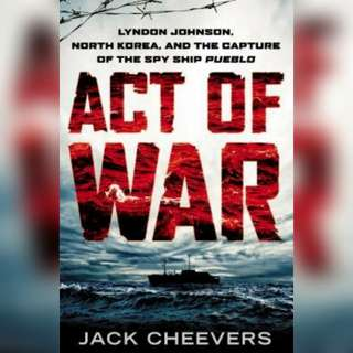 Act of War: Lyndon Johnson, North Korea, and the Capture of the Spy Ship Pueblo by Jack Cheevers