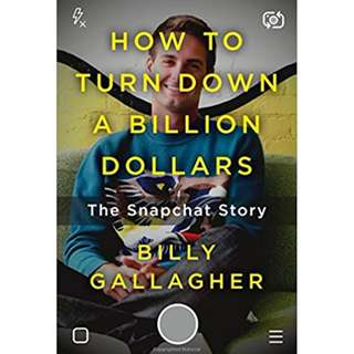 How to Turn Down a Billion Dollars: The Snapchat Story by Billy Gallagher