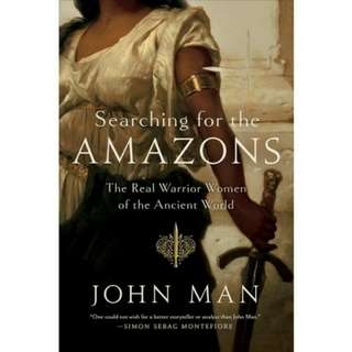 Searching for the Amazons: The Real Warrior Women of the Ancient World by John Man