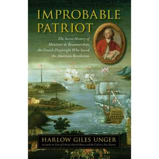 Improbable Patriot: The Secret History of Monsieur de Beaumarchais, the French Playwright Who Saved the American Revolution by Harlow Giles Unger