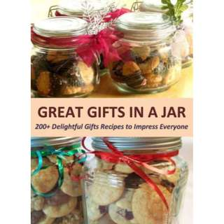 Great Gifts in a Jar: 200+ Delightful Gifts Recipes to Impress Everyone (225 Page Mega Full Colored eBook)