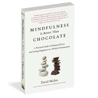 Mindfulness Is Better Than Chocolate: A Practical Guide to Enhanced Focus and Lasting Happiness in a World of Distractions by David Michie