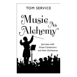 Music as Alchemy: Journeys with Great Conductors and their Orchestras Kindle Edition by Tom Service  (Author)