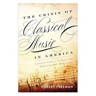 The Crisis of Classical Music in America: Lessons from a Life in the Education of Musicians Kindle Edition by Robert Freeman (Author)