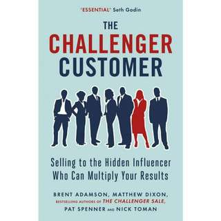 The Challenger Customer: Selling to the Hidden Influencer Who Can Multiply Your Results by Brent Adamson, Matthew Dixon, Pat Spenner, Nick Toman