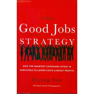 The Good Jobs Strategy: How the Smartest Companies Invest in Employees to Lower Costs and Boost Profits by Zeynep Ton