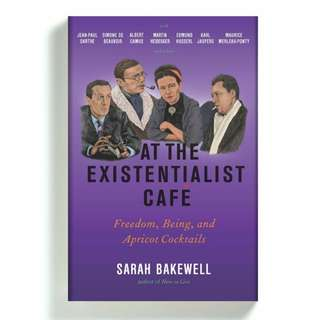 At the Existentialist Café: Freedom, Being, and Apricot Cocktails with Jean-Paul Sartre, Simone de Beauvoir, Albert Camus, Martin Heidegger, Maurice Merleau-Ponty and Others by Sarah Bakewell