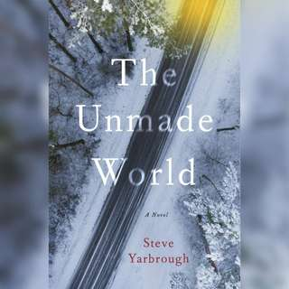 The Unmade World: A Novel by Steve Yarbrough