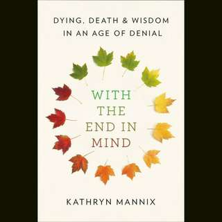 With the End in Mind: Dying, Death, and Wisdom in an Age of Denial by Kathryn Mannix