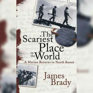The Scariest Place in the World: A Marine Returns to North Korea by James Brady