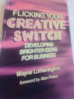 Flicking Your Creative Switch - Developing Brighter Ideas For Business by Wayne Lotherington (forward by Allan Pease)